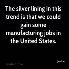 Joe Lin  - The silver lining in this trend is that we could gain some manufacturing jobs in the United States.