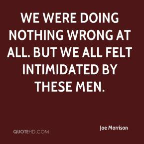 Joe Morrison  - We were doing nothing wrong at all. But we all felt intimidated by these men.