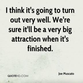 Joe Muscato  - I think it's going to turn out very well. We're sure it'll be a very big attraction when it's finished.