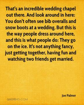 Joe Palmer  - That's an incredible wedding chapel out there. And look around in here: You don't often see bib overalls and snow boots at a wedding. But this is the way people dress around here, and this is what people do: They go on the ice. It's not anything fancy, just getting together, having fun and watching two friends get married.