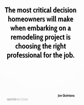 Joe Quintana  - The most critical decision homeowners will make when embarking on a remodeling project is choosing the right professional for the job.