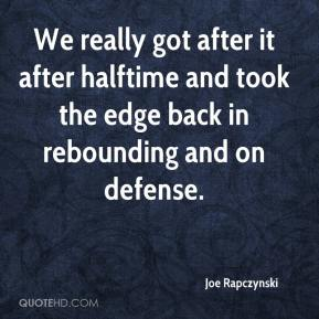Joe Rapczynski  - We really got after it after halftime and took the edge back in rebounding and on defense.