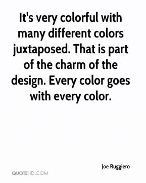 Joe Ruggiero  - It's very colorful with many different colors juxtaposed. That is part of the charm of the design. Every color goes with every color.