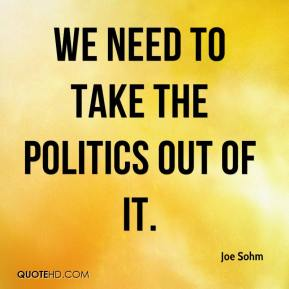 Joe Sohm  - We need to take the politics out of it.