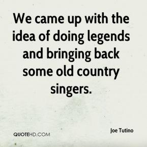 Joe Tutino  - We came up with the idea of doing legends and bringing back some old country singers.
