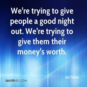 Joe Tutino  - We're trying to give people a good night out. We're trying to give them their money's worth.