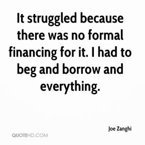 Joe Zanghi  - It struggled because there was no formal financing for it. I had to beg and borrow and everything.