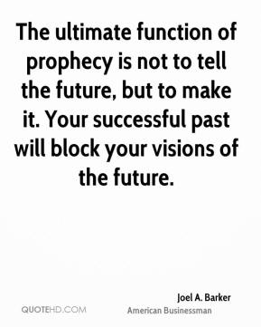 Joel A. Barker - The ultimate function of prophecy is not to tell the future, but to make it. Your successful past will block your visions of the future.