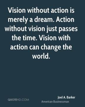 Joel A. Barker - Vision without action is merely a dream. Action without vision just passes the time. Vision with action can change the world.