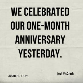 Joel McGrath  - We celebrated our one-month anniversary yesterday.