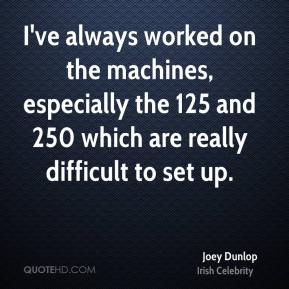 Joey Dunlop - I've always worked on the machines, especially the 125 and 250 which are really difficult to set up.