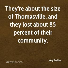Joey Rollins  - They're about the size of Thomasville, and they lost about 85 percent of their community.