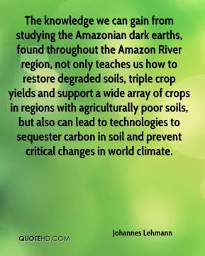 Johannes Lehmann  - The knowledge we can gain from studying the Amazonian dark earths, found throughout the Amazon River region, not only teaches us how to restore degraded soils, triple crop yields and support a wide array of crops in regions with agriculturally poor soils, but also can lead to technologies to sequester carbon in soil and prevent critical changes in world climate.
