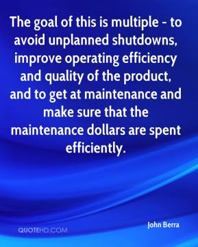 John Berra  - The goal of this is multiple - to avoid unplanned shutdowns, improve operating efficiency and quality of the product, and to get at maintenance and make sure that the maintenance dollars are spent efficiently.