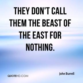 John Burrell  - They don't call them the beast of the east for nothing.