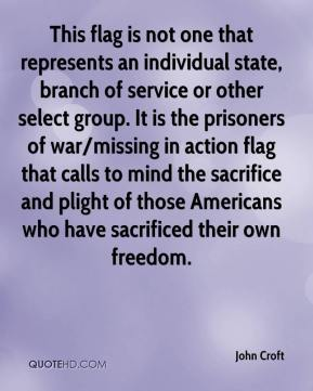 John Croft  - This flag is not one that represents an individual state, branch of service or other select group. It is the prisoners of war/missing in action flag that calls to mind the sacrifice and plight of those Americans who have sacrificed their own freedom.