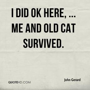 John Gerard  - I did OK here, ... me and old cat survived.