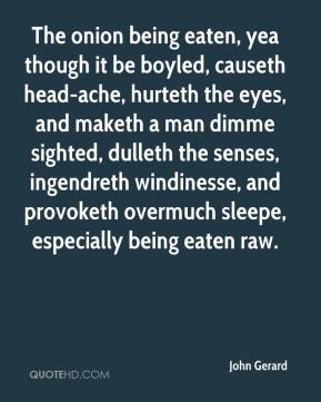John Gerard  - The onion being eaten, yea though it be boyled, causeth head-ache, hurteth the eyes, and maketh a man dimme sighted, dulleth the senses, ingendreth windinesse, and provoketh overmuch sleepe, especially being eaten raw.