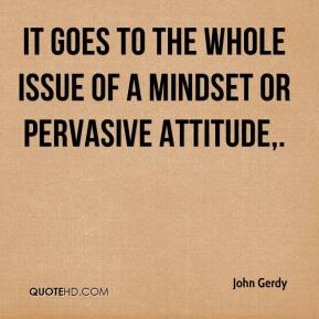John Gerdy  - It goes to the whole issue of a mindset or pervasive attitude.