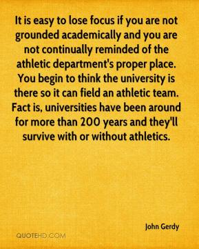 John Gerdy  - It is easy to lose focus if you are not grounded academically and you are not continually reminded of the athletic department's proper place. You begin to think the university is there so it can field an athletic team. Fact is, universities have been around for more than 200 years and they'll survive with or without athletics.