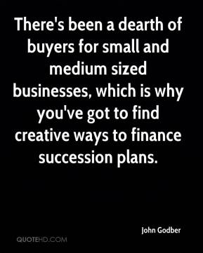 John Godber  - There's been a dearth of buyers for small and medium sized businesses, which is why you've got to find creative ways to finance succession plans.
