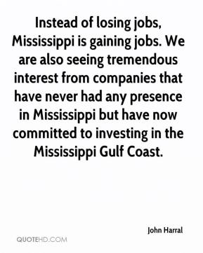John Harral  - Instead of losing jobs, Mississippi is gaining jobs. We are also seeing tremendous interest from companies that have never had any presence in Mississippi but have now committed to investing in the Mississippi Gulf Coast.
