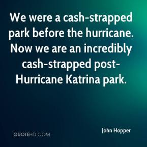 John Hopper  - We were a cash-strapped park before the hurricane. Now we are an incredibly cash-strapped post-Hurricane Katrina park.