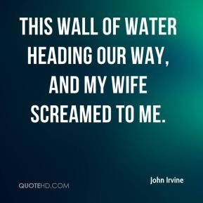 John Irvine  - this wall of water heading our way, and my wife screamed to me.