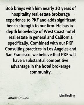 John Keeling  - Bob brings with him nearly 20 years of hospitality real estate brokerage experience to PKF and adds significant bench strength to our firm. He has in-depth knowledge of West Coast hotel real estate in general and California specifically. Combined with our PKF Consulting practices in Los Angeles and San Francisco, we believe that PKF will have a substantial competitive advantage in the hotel brokerage community.