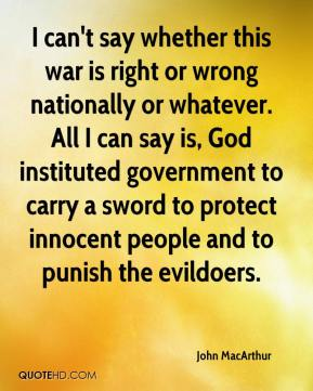 I can't say whether this war is right or wrong nationally or whatever. All I can say is, God instituted government to carry a sword to protect innocent people and to punish the evildoers.