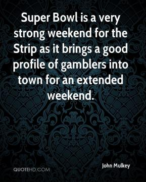 John Mulkey  - Super Bowl is a very strong weekend for the Strip as it brings a good profile of gamblers into town for an extended weekend.