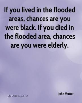 John Mutter  - If you lived in the flooded areas, chances are you were black. If you died in the flooded area, chances are you were elderly.