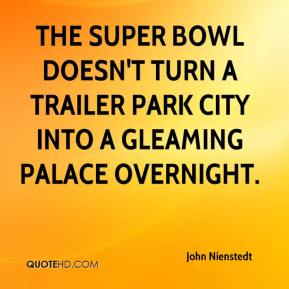 John Nienstedt  - The Super Bowl doesn't turn a trailer park city into a gleaming palace overnight.