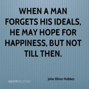 John Oliver Hobbes  - When a man forgets his ideals, he may hope for happiness, but not till then.