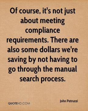 John Petruzzi  - Of course, it's not just about meeting compliance requirements. There are also some dollars we're saving by not having to go through the manual search process.