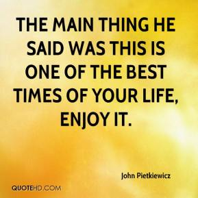 John Pietkiewicz  - The main thing he said was this is one of the best times of your life, enjoy it.
