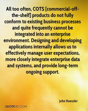 John Roessler  - All too often, COTS [commercial-off-the-shelf] products do not fully conform to existing business processes and quite frequently cannot be integrated into an enterprise environment. Designing and developing applications internally allows us to effectively manage user expectations, more closely integrate enterprise data and systems, and provide long-term ongoing support.