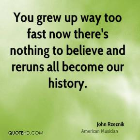 John Rzeznik  - You grew up way too fast now there's nothing to believe and reruns all become our history.