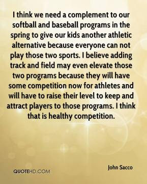 John Sacco  - I think we need a complement to our softball and baseball programs in the spring to give our kids another athletic alternative because everyone can not play those two sports. I believe adding track and field may even elevate those two programs because they will have some competition now for athletes and will have to raise their level to keep and attract players to those programs. I think that is healthy competition.
