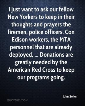 John Seiler  - I just want to ask our fellow New Yorkers to keep in their thoughts and prayers the firemen, police officers, Con Edison workers, the MTA personnel that are already deployed, ... Donations are greatly needed by the American Red Cross to keep our programs going.