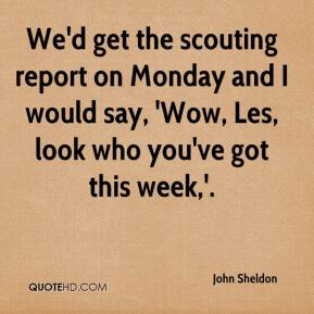 John Sheldon  - We'd get the scouting report on Monday and I would say, 'Wow, Les, look who you've got this week,'.