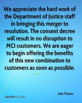 John Thorne  - We appreciate the hard work of the Department of Justice staff in bringing this merger to resolution. The consent decree will result in no disruption to MCI customers. We are eager to begin offering the benefits of this new combination to customers as soon as possible.