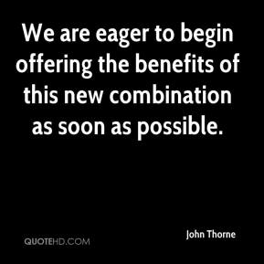 John Thorne  - We are eager to begin offering the benefits of this new combination as soon as possible.