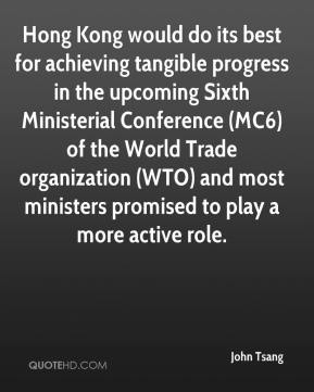 John Tsang  - Hong Kong would do its best for achieving tangible progress in the upcoming Sixth Ministerial Conference (MC6) of the World Trade organization (WTO) and most ministers promised to play a more active role.