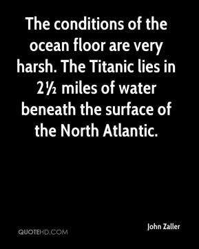 John Zaller  - The conditions of the ocean floor are very harsh. The Titanic lies in 2½ miles of water beneath the surface of the North Atlantic.
