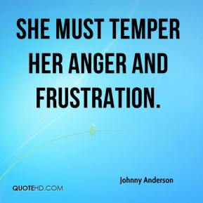 Johnny Anderson  - She must temper her anger and frustration.
