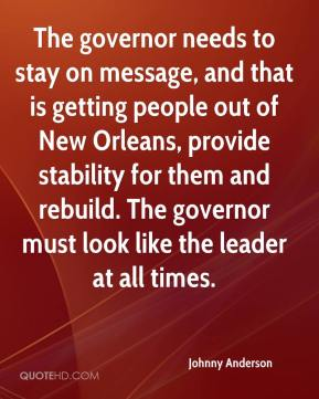 Johnny Anderson  - The governor needs to stay on message, and that is getting people out of New Orleans, provide stability for them and rebuild. The governor must look like the leader at all times.