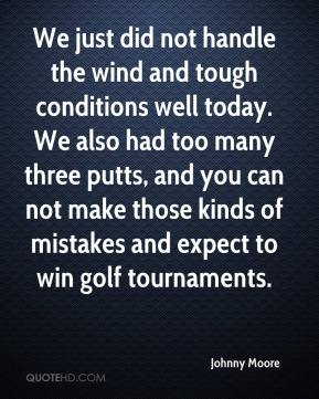 Johnny Moore  - We just did not handle the wind and tough conditions well today. We also had too many three putts, and you can not make those kinds of mistakes and expect to win golf tournaments.