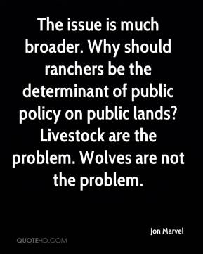 Jon Marvel  - The issue is much broader. Why should ranchers be the determinant of public policy on public lands? Livestock are the problem. Wolves are not the problem.