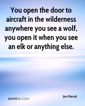 Jon Marvel  - You open the door to aircraft in the wilderness anywhere you see a wolf, you open it when you see an elk or anything else.